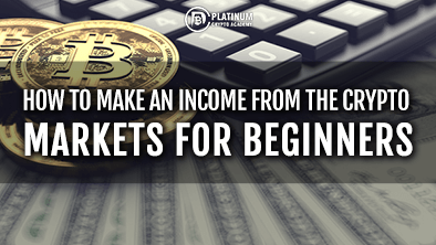 HOW TO MAKE AN INCOME FROM THE CRYPTO MARKETS FOR BEGINNERS
